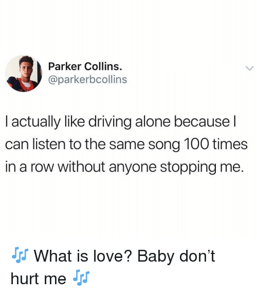 Being Alone, Anaconda, and Driving: Parker Collins.  @parkerbcollins  I actually like driving alone because l  can listen to the same song 100 times  in a row without anyone stopping me. 🎶 What is love? Baby don't hurt me 🎶