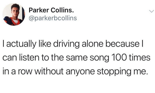 Being Alone, Anaconda, and Driving: Parker Collins.  @parkerbcollins  I actually like driving alone because l  can listen to the same song 100 times  in a row without anyone stopping me.