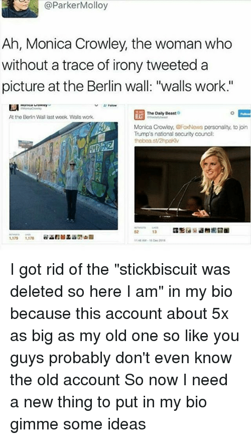 "Memes, Irony, and Beastly: @Parker Molloy  Ah, Monica Crowley, the woman who  without a trace of irony tweeted a  picture at the Berlin wall: ""walls work.'  Fellow  The Daily Beast  At the Borin Wall last week. Wals work.  Monica Crowley, CFood Nows personality, to join  Trump's national security council  thobea.st/2hpaKv  13  1,179 1,176 I got rid of the ""stickbiscuit was deleted so here I am"" in my bio because this account about 5x as big as my old one so like you guys probably don't even know the old account So now I need a new thing to put in my bio gimme some ideas"