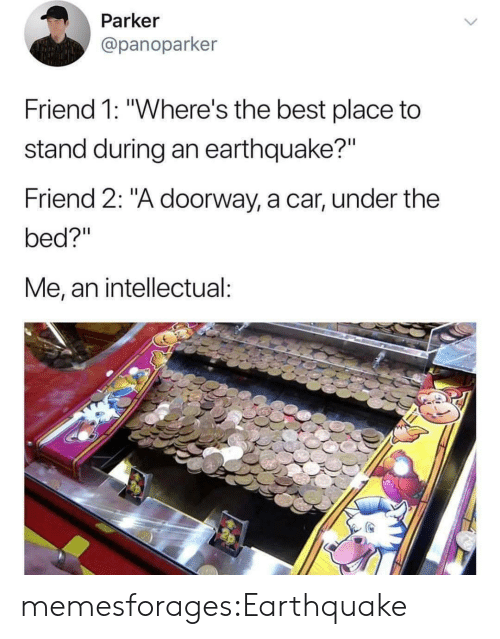 "An Intellectual: Parker  @panoparker  Friend 1: ""Where's the best place to  stand during an earthquake?""  Friend 2: ""A doorway, a car, under the  bed?""  Me, an intellectual: memesforages:Earthquake"