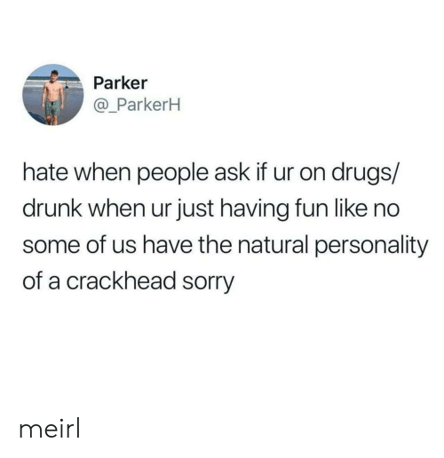 Crackhead, Drugs, and Drunk: Parker  @_ParkerH  hate when people ask if ur on drugs/  drunk when ur just having fun like no  some of us have the natural personality  of a crackhead sorry meirl