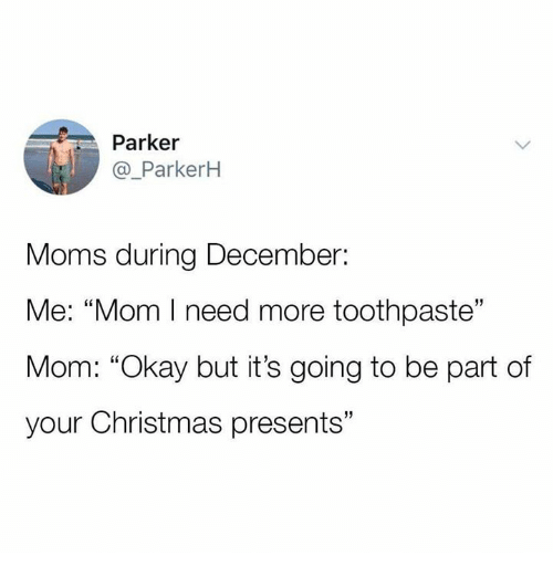 """Christmas, Moms, and Okay: Parker  @_ParkerH  Moms during December:  Me: """"Mom I need more toothpaste""""  Mom: """"Okay but it's going to be part of  your Christmas presents""""  13"""