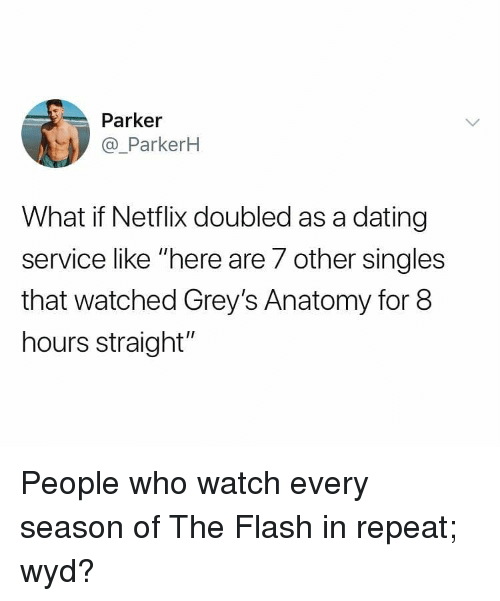 """Dating, Memes, and Netflix: Parker  @_ParkerH  What if Netflix doubled as a dating  service like """"here are 7 other singles  that watched Grey's Anatomy for 8  hours straight"""" People who watch every season of The Flash in repeat; wyd?"""