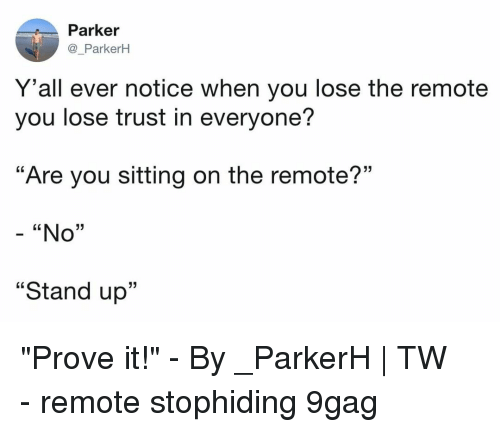 """9gag, Memes, and 🤖: Parker  @_ParkerH  Y 'all ever notice when you lose the remote  you lose trust in everyone?  """"Are you sitting on the remote?""""  - """"No""""  """"Stand up""""  13 """"Prove it!""""⠀ -⠀ By _ParkerH 