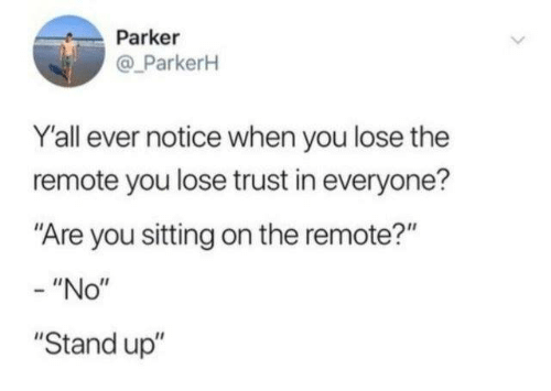 """remote: Parker  @ ParkerH  Y'all ever notice when you lose the  remote you lose trust in everyone?  """"Are you sitting on the remote?""""  - """"No""""  """"Stand up"""""""
