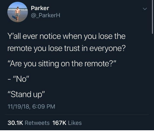 """Dank, 🤖, and Parker: Parker  @ParkerH  Y'all ever notice when you lose the  remote you lose trust in everyone?  Are you sitting on the remote?""""  """"No""""  """"Stand up""""  11/19/18, 6:09 PM  30.1K Retweets 167K Likes"""
