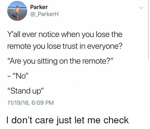 """Memes, 🤖, and Don: Parker  @_ParkerH  Y'all ever notice when you lose the  remote you lose trust in everyone?  """"Are you sitting on the remote?""""  - """"No""""  """"Stand up""""  11/19/18, 6:09 PM I don't care just let me check"""