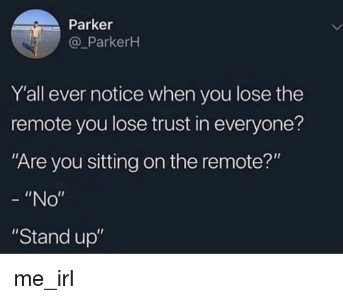 """Irl, Me IRL, and Parker: Parker  @_ParkerH  Y'all ever notice when you lose the  remote you lose trust in everyone?  Are you sitting on the remote?""""  """"No""""  """"Stand up"""" me_irl"""
