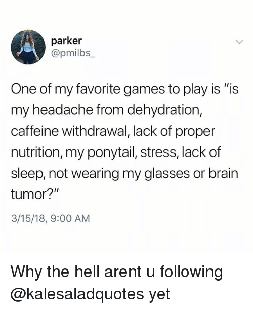 "Memes, Brain, and Games: parker  @pmilbs  One of my favorite games to play is ""is  my headache from dehydration,  caffeine withdrawal, lack of proper  nutrition, my ponytail, stress, lack of  sleep, not wearing my glasses or brain  tumor?""  3/15/18, 9:00 AM Why the hell arent u following @kalesaladquotes yet"