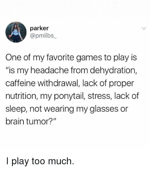"Funny, Too Much, and Brain: parker  @pmilbs  One of my favorite games to play is  ""is my headache from dehydration,  caffeine withdrawal, lack of proper  nutrition, my ponytail, stress, lack of  sleep, not wearing my glasses or  brain tumor?"" I play too much."