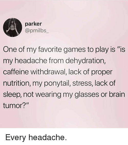 "Gym, Brain, and Games: parker  @pmilbs  One of my favorite games to play is ""is  my headache from dehydration,  caffeine withdrawal, lack of proper  nutrition, my ponytail, stress, lack of  sleep, not wearing my glasses or brain  tumor? Every headache."