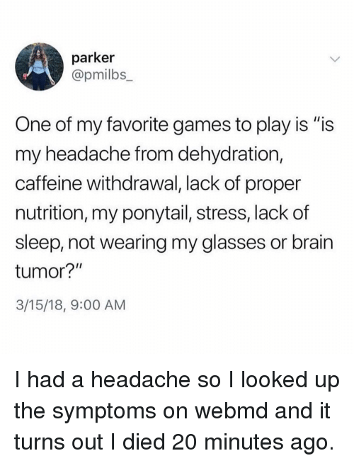 "webMD, Brain, and Games: parker  @pmilbs  One of my favorite games to play is ""is  my headache from dehydration,  caffeine withdrawal, lack of proper  nutrition, my ponytail, stress, lack of  sleep, not wearing my glasses or brain  tumor?""  3/15/18, 9:00 AM I had a headache so I looked up the symptoms on webmd and it turns out I died 20 minutes ago."