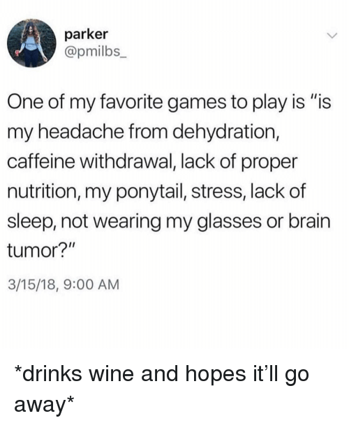 "Wine, Brain, and Games: parker  @pmilbs  One of my favorite games to play is ""is  my headache from dehydration,  caffeine withdrawal, lack of proper  nutrition, my ponytail, stress, lack of  sleep, not wearing my glasses or brain  tumor?""  3/15/18, 9:00 AM *drinks wine and hopes it'll go away*"