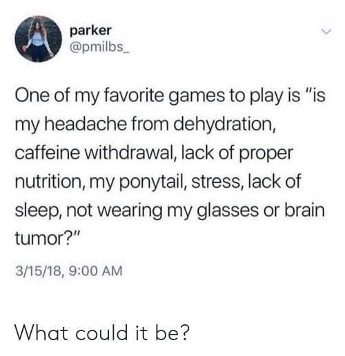 """Brain, Games, and Glasses: parker  @pmilbs_  One of my favorite games to play is """"is  my headache from dehydration,  caffeine withdrawal, lack of proper  nutrition, my ponytail, stress, lack of  sleep, not wearing my glasses or brain  tumor?""""  3/15/18, 9:00 AM What could it be?"""