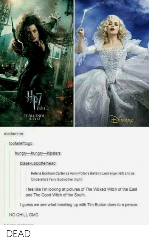 Chill, Hungry, and No Chill: PART 2  IT ALL ENDS  ULY 1  ED  madammn:  toofarlefttogo:  hungry-hungry-hipsters:  biasexualpotterhead  Helena Bonham Carter as Harry Poners Belatrox Lestrange (left) and as  Cinderel a's Fairy Godmother (right)  I feel like I'm looking at pictures of The Wicked Witch of the East  and The Good Witch of the South.  I guess we see what breaking up with Tim Burton does to a person.  NO CHILL OMG DEAD