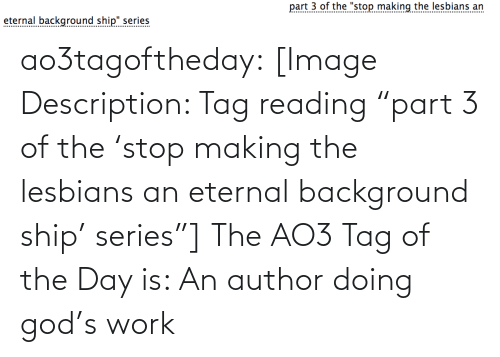 """Of The Day: part 3 of the """"stop making the lesbians an  eternal background ship"""" series  .......... ao3tagoftheday:  [Image Description: Tag reading """"part 3 of the 'stop making the lesbians an eternal background ship' series""""]  The AO3 Tag of the Day is: An author doing god's work"""