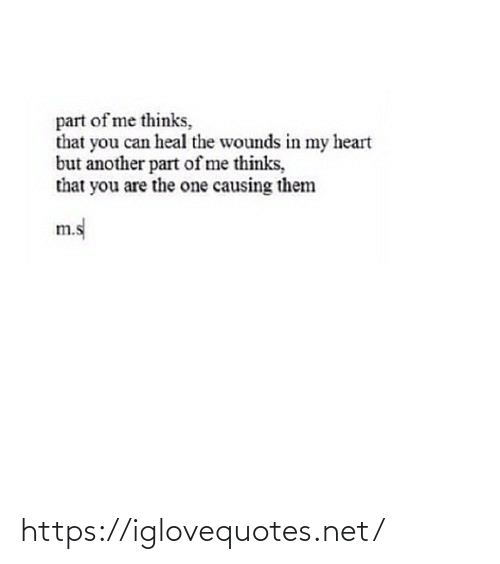 Thinks: part of me thinks,  that you can heal the wounds in my heart  but another part of me thinks,  that you are the one causing them  m.s https://iglovequotes.net/