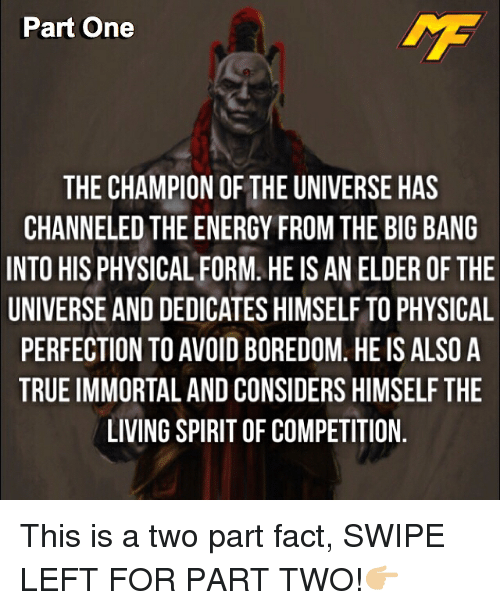 physic: Part One  THE CHAMPION OF THE UNIVERSE HAS  CHANNELED THE ENERGY FROM THE BIG BANG  INTO HIS PHYSICAL FORM. HEIS AN ELDER OF THE  UNIVERSE ANDDEDICATES HIMSELF TO PHYSICAL  PERFECTION TO AVOID BOREDOM HEIS ALSO A  TRUEIMMORTAL AND CONSIDERS HIMSELF THE  LIVING SPIRITOF COMPETITION This is a two part fact, SWIPE LEFT FOR PART TWO!👉🏼