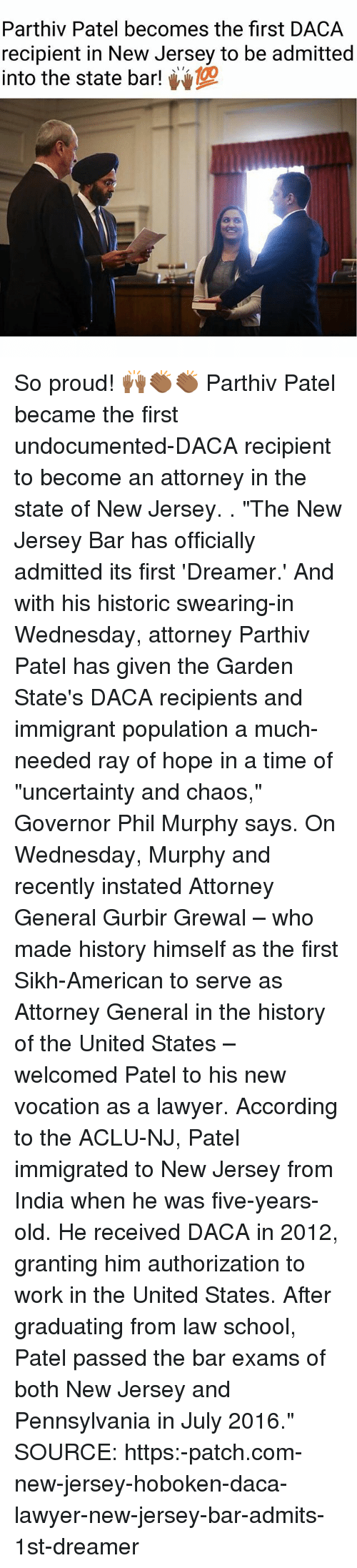 """Aclu: Parthiv Patel becomes the first DACA  recipient in New Jersey to be admitted  into the state bar! So proud! 🙌🏾👏🏾👏🏾 Parthiv Patel became the first undocumented-DACA recipient to become an attorney in the state of New Jersey. . """"The New Jersey Bar has officially admitted its first 'Dreamer.' And with his historic swearing-in Wednesday, attorney Parthiv Patel has given the Garden State's DACA recipients and immigrant population a much-needed ray of hope in a time of """"uncertainty and chaos,"""" Governor Phil Murphy says. On Wednesday, Murphy and recently instated Attorney General Gurbir Grewal – who made history himself as the first Sikh-American to serve as Attorney General in the history of the United States – welcomed Patel to his new vocation as a lawyer. According to the ACLU-NJ, Patel immigrated to New Jersey from India when he was five-years-old. He received DACA in 2012, granting him authorization to work in the United States. After graduating from law school, Patel passed the bar exams of both New Jersey and Pennsylvania in July 2016."""" SOURCE: https:-patch.com-new-jersey-hoboken-daca-lawyer-new-jersey-bar-admits-1st-dreamer"""