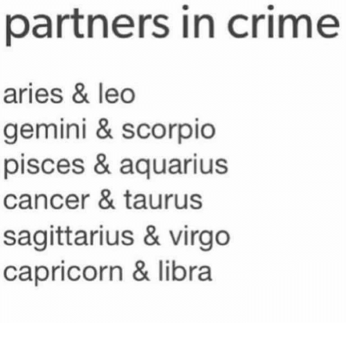 Crime, Aquarius, and Aries: partners in crime  aries & leo  gemini & scorpio  pisces & aquarius  cancer & taurus  sagittarius & virgo  capricorn & libra