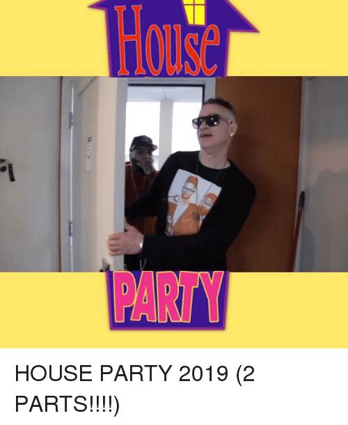 Memes, Party, and House: PARTY HOUSE PARTY 2019 (2 PARTS!!!!)