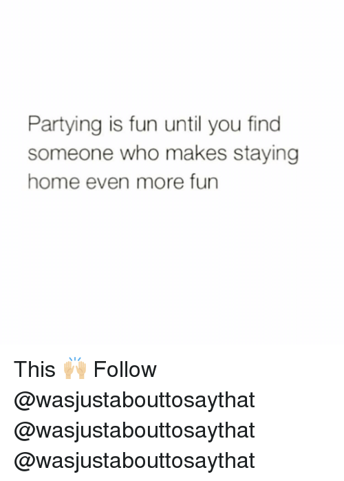 Memes, Home, and 🤖: Partying is fun until you find  someone who makes staying  home even more fun This 🙌🏼 Follow @wasjustabouttosaythat @wasjustabouttosaythat @wasjustabouttosaythat