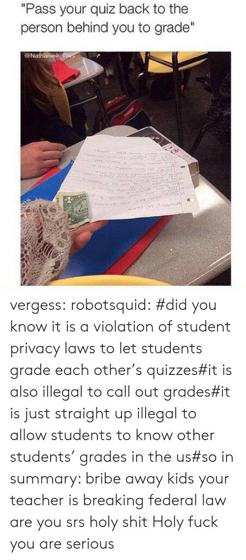 "guid: ""Pass your quiz back to the  person behind you to grade""  @Nathanielkrfows vergess:  robotsquid:  #did you know it is a violation of student privacy laws to let students grade each other's quizzes#it is also illegal to call out grades#it is just straight up illegal to allow students to know other students' grades in the us#so in summary: bribe away kids your teacher is breaking federal law  are you srs holy shit  Holy fuck you are serious"