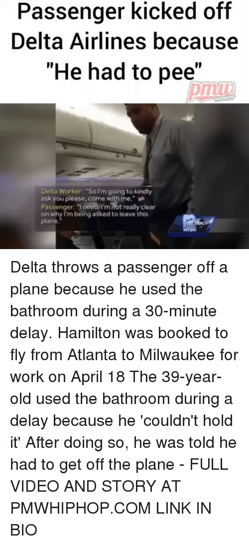 "delta airlines: Passenger kicked off  Delta Airlines because  ""He had to pee""  HIPHOP  Delta Worker: ""So I'm going to kindly  ask you please come with me.  Passenger: Ineedilmnotreally clear  on why I'm being asked to leave this  plane Delta throws a passenger off a plane because he used the bathroom during a 30-minute delay. Hamilton was booked to fly from Atlanta to Milwaukee for work on April 18 The 39-year-old used the bathroom during a delay because he 'couldn't hold it' After doing so, he was told he had to get off the plane - FULL VIDEO AND STORY AT PMWHIPHOP.COM LINK IN BIO"