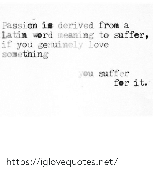 fer: Passion is derived from a  latin werd meaning to suffer,  if you genuinely love  SOmething  you suffer  fer it. https://iglovequotes.net/