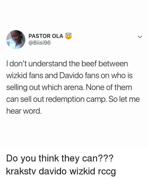 Sell Out: PASTOR OLA  @Biisi96  I don't understand the beef betweern  wizkid fans and Davido fans on who is  selling out which arena. None of them  can sell out redemption camp. So let mee  hear word. Do you think they can??? krakstv davido wizkid rccg