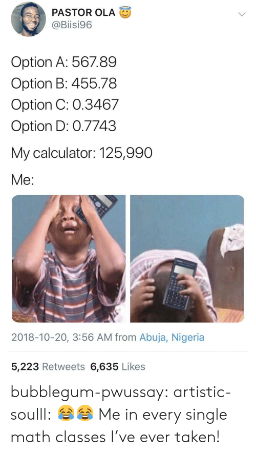 Nigeria: PASTOR OLA  @Biisi96  Option A: 56789  Option B: 455.78  Option C: 0.3467  Option D: 0.7743  My calculator: 125,990  Me  2018-10-20, 3:56 AM from Abuja, Nigeria  5,223 Retweets 6,635 Likes bubblegum-pwussay: artistic-soulll: 😂😂  Me in every single math classes I've ever taken!