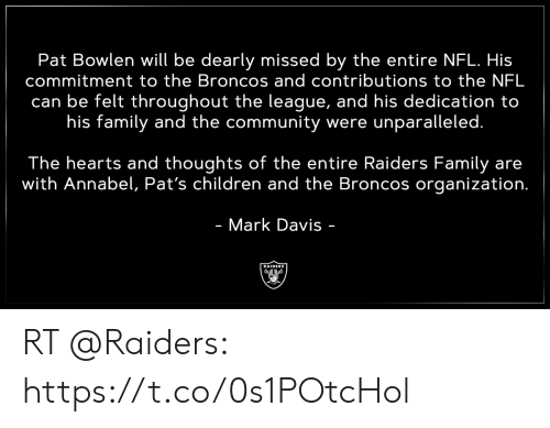Children, Community, and Family: Pat Bowlen will be dearly missed by the entire NFL. His  commitment to the Broncos and contributions to the NFL  can be felt throughout the league, and his dedication to  his family and the community were unparalleled.  The hearts and thoughts of the entire Raiders Family are  with Annabel, Pat's children and the Broncos organization.  - Mark Davis -  RAIDERS RT @Raiders: https://t.co/0s1POtcHol