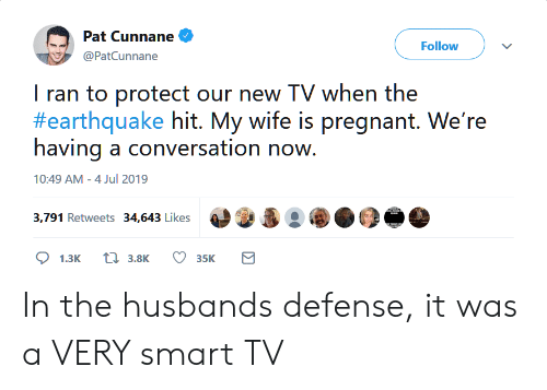 Earthquake: Pat Cunnane  Follow  @PatCunnane  I ran to protect our new TV when the  #earthquake hit. My wife is pregnant. We're  having a conversation now.  10:49 AM - 4 Jul 2019  3,791 Retweets 34,643 Likes  t3.8K  1.3K  35K In the husbands defense, it was a VERY smart TV