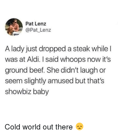 Aldi: Pat Lenz  @Pat Lenz  A lady just dropped a steak whileI  was at Aldi. I said whoops now it's  ground beef. She didn't laugh or  seem slightly amused but that's  showbiz baby Cold world out there 😞