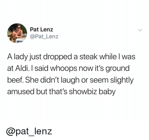 Aldi: Pat Lenz  @Pat_ Lenz  A lady just dropped a steak while l was  at Aldi. I said whoops now it's ground  beef. She didn't laugh or seem slightly  amused but that's showbiz baby @pat_lenz