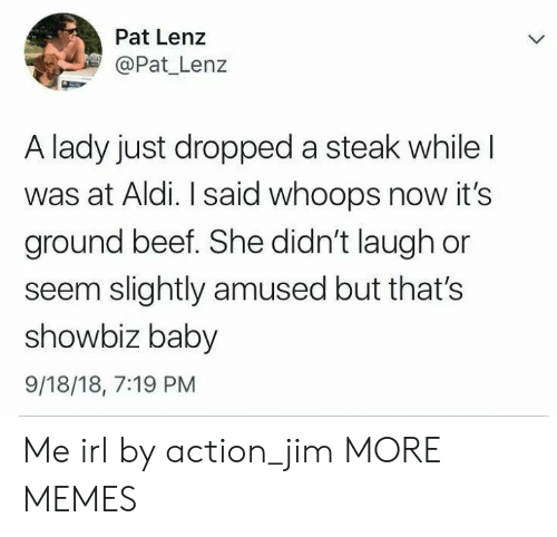Aldi: Pat Lenz  Pat Lenz  A lady just dropped a steak while  was at Aldi. I said whoops now it's  ground beef. She didn't laugh or  seem slightly amused but that's  showbiz baby  9/18/18, 7:19 PM Me irl by action_jim MORE MEMES