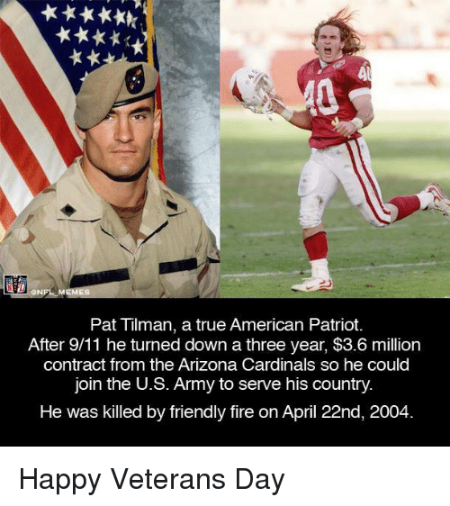 Arizona Cardinals: Pat Tilman, a true American Patriot.  After 9/11 he turned down a three year, $3.6 million  contract from the Arizona Cardinals so he could  join the U.S. Army to serve his country.  He was killed by friendly fire on April 22nd, 2004 Happy Veterans Day