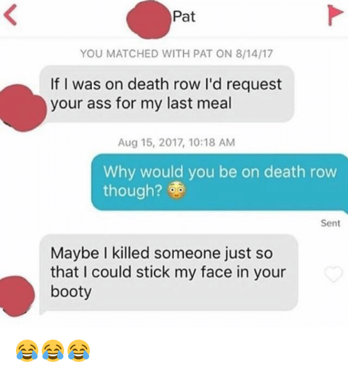 Rowing: Pat  YOU MATCHED WITH PAT ON 8/14/17  If I was on death row I'd request  your ass for my last meal  Aug 15, 2017, 10:18 AM  Why would you be on death row  though?  Sent  Maybe I killed someone just so  that I could stick my face in your  booty 😂😂😂