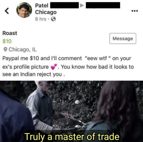 "roast: Patel  Chicago  8 hrs .  Roast  Message  $10  Chicago, IL  Paypal me $10 and I'll comment ""eew wtf"" on your  ex's profile picture. You know how bad it looks to  see an Indian reject you  Truly a master of trade"