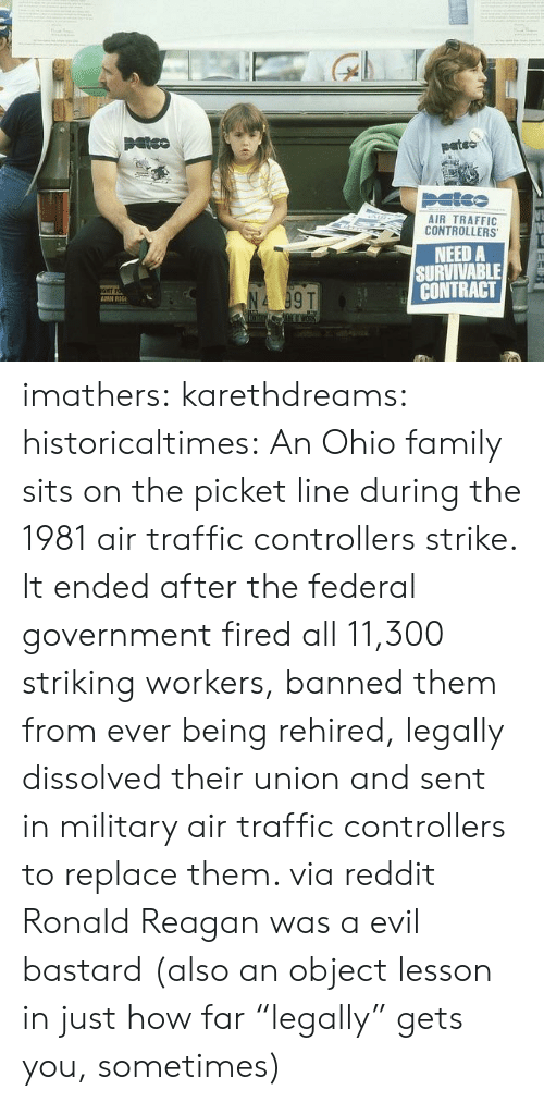 "Family, Reddit, and Target: pates  AIR TRAFFIC  CONTROLLERS  NEED A  SURVIVABLE  GHT  AMH RC  CONTRACT E  N4 09T imathers: karethdreams:  historicaltimes:  An Ohio family sits on the picket line during the 1981 air traffic controllers strike. It ended after the federal government fired all 11,300 striking workers, banned them from ever being rehired, legally dissolved their union and sent in military air traffic controllers to replace them. via reddit    Ronald Reagan was a evil bastard  (also an object lesson in just how far ""legally"" gets you, sometimes)"