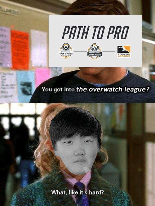 overwatch: PATH TO PRO  CONTE  TENOERS  LEAGUE  You got into the overwatch leaguei?  What, like it's hard?