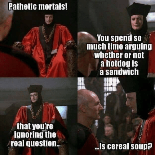 The Real, Time, and Sandwich: Pathetic mortals!  You spend so  much time arguing  whether or not  a hotdog is  a sandwich  that youre  ignoring the  real question  .I's cereal soup?