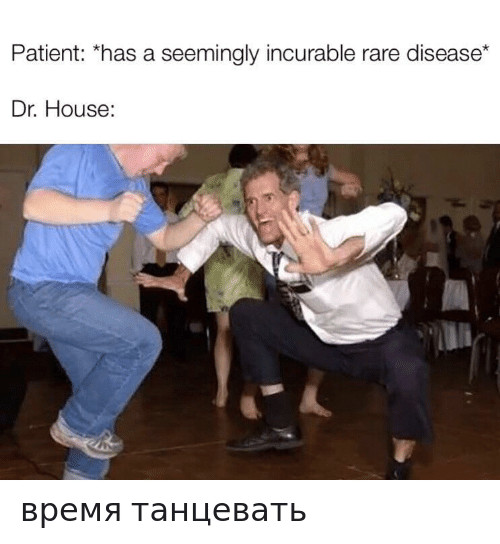House, Patient, and Dr House: Patient: *has a seemingly incurable rare disease*  Dr. House: время танцевать