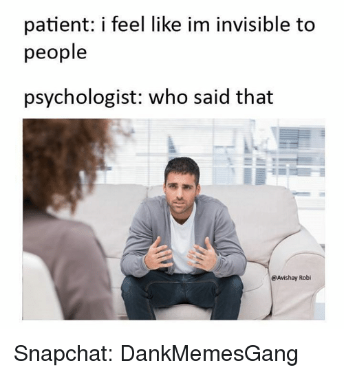 im invisible: patient: i feel like im invisible to  people  psychologist: who said that  E  Avishay Robi Snapchat: DankMemesGang