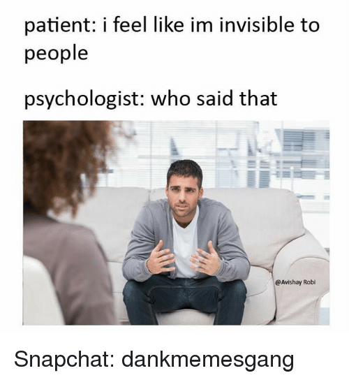 im invisible: patient: i feel like im invisible to  people  psychologist: who said that  @Avishay Robi Snapchat: dankmemesgang