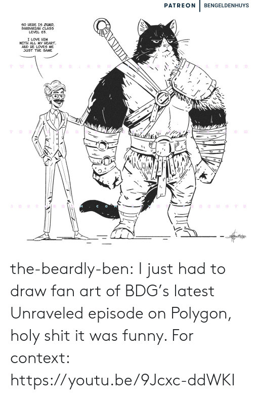 Emo, Funny, and Love: PATREON  BENGELDENHUYS  50 HERE IS 2UKO,  BARBARIAN CLASS  LEVEL 63  I LOVE HIM  WITH ALL MY HEART  AND HE LOVES ME  JUST THE SAME  OT  Y  O NST  H  EMO  T the-beardly-ben:  I just had to draw fan art of BDG's latest Unraveled episode on Polygon, holy shit it was funny. For context: https://youtu.be/9Jcxc-ddWKI