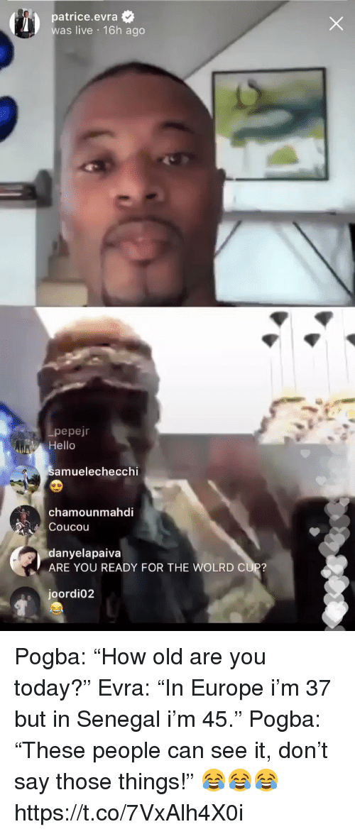 """Hello, Soccer, and Europe: patrice.evra  was live 16h ago  pepejr  Hello  amuelechecchi  chamounmahdi  Coucou  danyelapaiva  ARE YOU READY FOR THE WOLRD CUP?  joordi02 Pogba: """"How old are you today?""""  Evra: """"In Europe i'm 37 but in Senegal i'm 45.""""  Pogba: """"These people can see it, don't say those things!""""  😂😂😂 https://t.co/7VxAlh4X0i"""