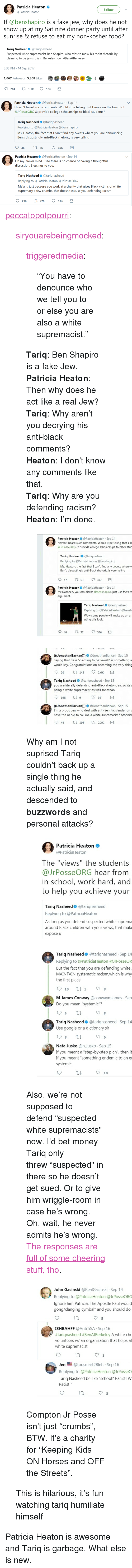 """humiliate: Patricia Heaton  @PatriciaHeaton  Follow  If @benshapiro is a fake jew, why does he not  show up at my Sat nite dinner party until after  sunrise & refuse to eat my non-kosher food?  Tariq Nasheed@tariqnasheed  Suspected white supremacist Ben Shapiro, who tries to mask his racist rhetoric by  claiming to be jewish, is in Berkeley  now #BenAtBerkeley  8:35 PM - 14 Sep 2017  1,067 Retweets 5,308 Likes  284 1.1 5.3K   Patricia Heaton@PatriciaHeaton Sep 14  Haven't heard such comments. Would it be telling that I serve on the board of  @JrPosseORG & provide college scholarships to black students?  Tariq Nasheed@tariqnasheed  Replying to @PatriciaHeaton @benshapiro  Ms. Heaton, the fact that I can't find any tweets where you are denouncing  Ben's disgustingly anti-Black rhetoric, is very telling  46 tl 66 496   Patricia Heaton @PatriciaHeaton - Sep 14  Oh my. Never mind. I see there is no chance of having a thoughtful  discussion. Blessings to you.  Tariq Nasheed@tariqnasheed  Replying to @PatriciaHeaton @JrPosseORG  Ma'am, just because you work at a charity that gives Black victims of white  supremacy a few crumbs, that doesn't excuse you defending racism  296  th 478 3.0K <p><a href=""""http://peccatopotpourri.tumblr.com/post/165603731757/siryouarebeingmocked-triggeredmedia-you-have"""" class=""""tumblr_blog"""">peccatopotpourri</a>:</p>  <blockquote><p><a href=""""http://siryouarebeingmocked.tumblr.com/post/165601702155/triggeredmedia-you-have-to-denounce-who-we-tell"""" class=""""tumblr_blog"""">siryouarebeingmocked</a>:</p><blockquote> <p><a href=""""https://triggeredmedia.tumblr.com/post/165476242292/you-have-to-denounce-who-we-tell-you-to-or-else"""" class=""""tumblr_blog"""">triggeredmedia</a>:</p> <blockquote><p>""""You have to denounce who we tell you to or else you are also a white supremacist.""""<br/></p></blockquote> <p><b>Tariq</b>: Ben Shapiro is a fake Jew.<br/><b>Patricia Heaton</b>: Then why does he act like a real Jew?<br/><b>Tariq</b>: Why aren't you decrying his anti-black comment"""