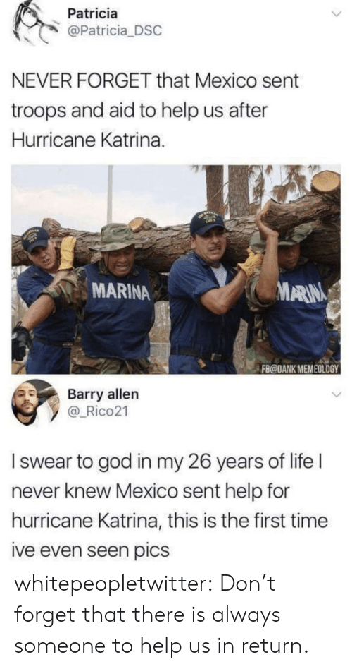 patricia: Patricia  @Patricia DSC  NEVER FORGET that Mexico sent  troops and aid to help us after  Hurricane Katrina.  MARINA  ARIN  FB@DANK MEMEOLOGY  Barry allen  y _Rico21  I swear to god in my 26 years of life l  never knew Mexico sent help for  hurricane Katrina, this is the first time  ive even seen pics whitepeopletwitter: Don't forget that there is always someone to help us in return.