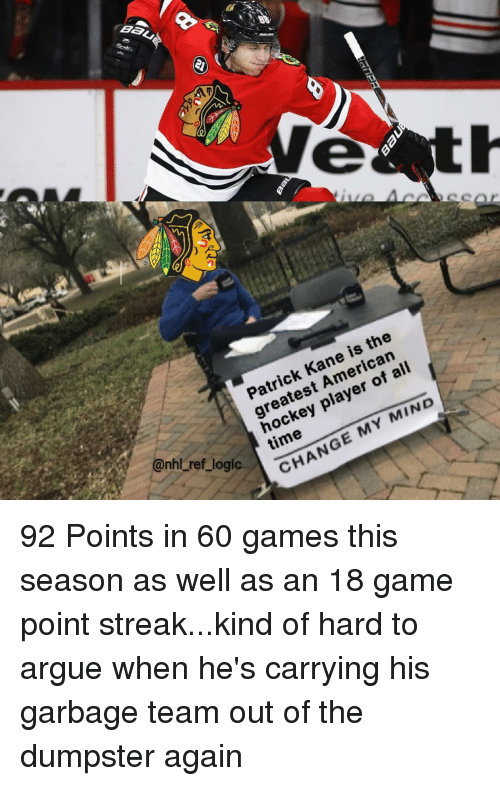 Ali, Arguing, and Hockey: Patrick Kane is the  greatest American  hockey player of ali  time  ref  logi  CHANGE MY MIND 92 Points in 60 games this season as well as an 18 game point streak...kind of hard to argue when he's carrying his garbage team out of the dumpster again